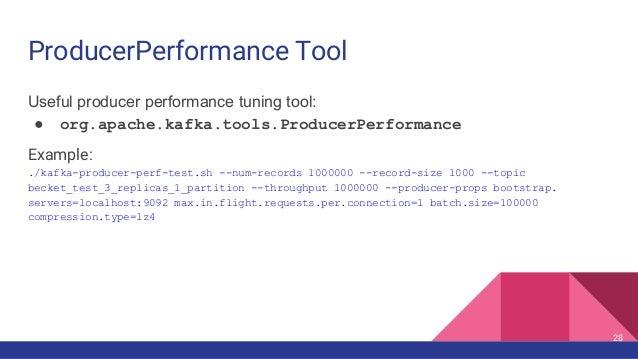ProducerPerformance Tool Useful producer performance tuning tool: ● org.apache.kafka.tools.ProducerPerformance Example: ./...