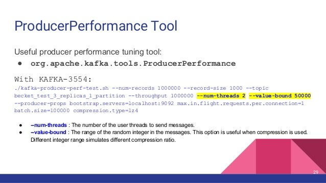 ProducerPerformance Tool Useful producer performance tuning tool: ● org.apache.kafka.tools.ProducerPerformance With KAFKA-...