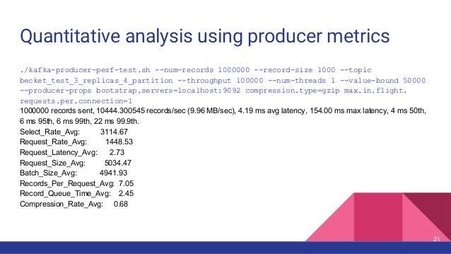Quantitative analysis using producer metrics ./kafka-producer-perf-test.sh --num-records 1000000 --record-size 1000 --topi...
