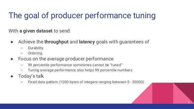 The goal of producer performance tuning With a given dataset to send: ● Achieve the throughput and latency goals with guar...