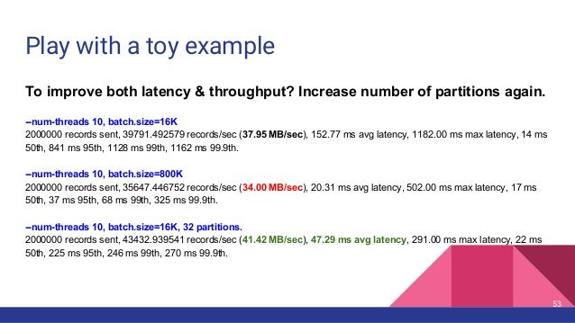 Play with a toy example To improve both latency & throughput? Increase number of partitions again. --num-threads 10, batch...