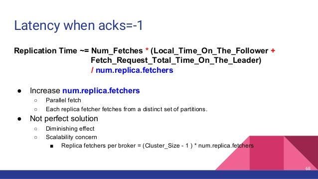 Latency when acks=-1 Replication Time ~= Num_Fetches * (Local_Time_On_The_Follower + Fetch_Request_Total_Time_On_The_Leade...