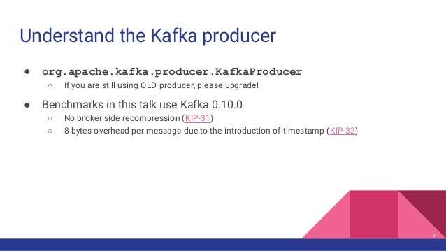 Understand the Kafka producer ● org.apache.kafka.producer.KafkaProducer ○ If you are still using OLD producer, please upgr...