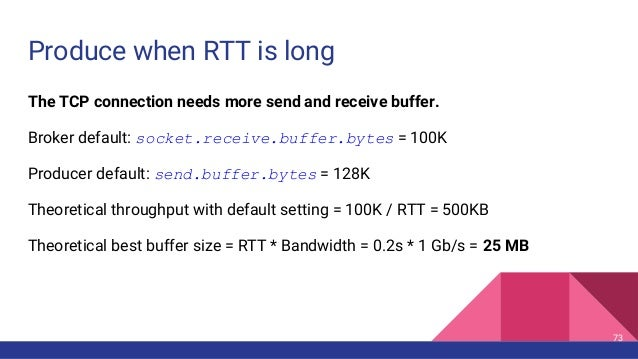 Produce when RTT is long The TCP connection needs more send and receive buffer. Broker default: socket.receive.buffer.byte...