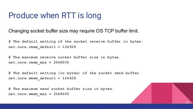 Produce when RTT is long Changing socket buffer size may require OS TCP buffer limit. # The default setting of the socket ...