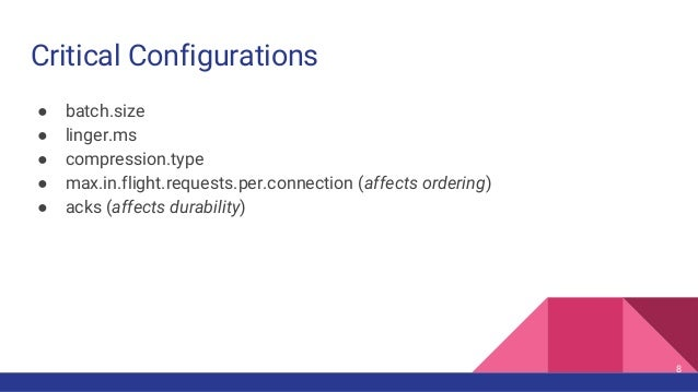 Critical Configurations ● batch.size ● linger.ms ● compression.type ● max.in.flight.requests.per.connection (affects order...