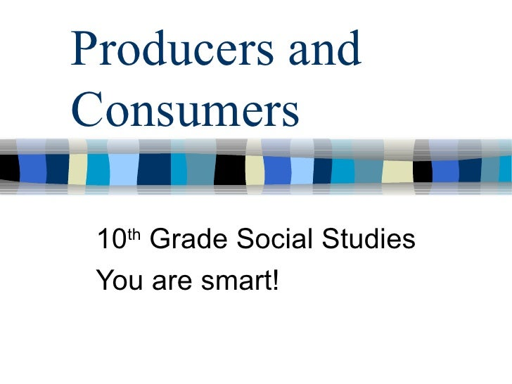 Producers and Consumers <ul><ul><li>10 th  Grade Social Studies </li></ul></ul><ul><ul><li>You are smart! </li></ul></ul>