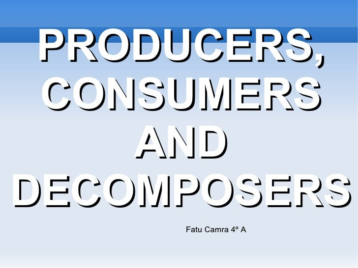PRODUCERS, CONSUMERS    ANDDECOMPOSERS     Fatu Camra 4º A