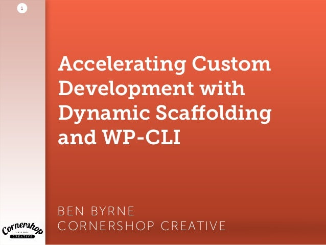Accelerating Custom Development with Dynamic Scaffolding and WP-CLI BEN BYRNE