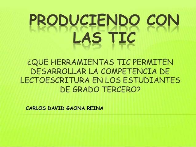 PRODUCIENDO CON      LAS TIC  ¿QUE HERRAMIENTAS TIC PERMITEN   DESARROLLAR LA COMPETENCIA DELECTOESCRITURA EN LOS ESTUDIAN...