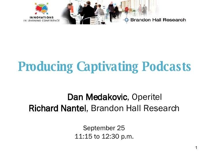 Producing Captivating Podcasts Dan Medakovic , Operitel Richard Nantel , Brandon Hall Research September 25 11:15 to 12:30...