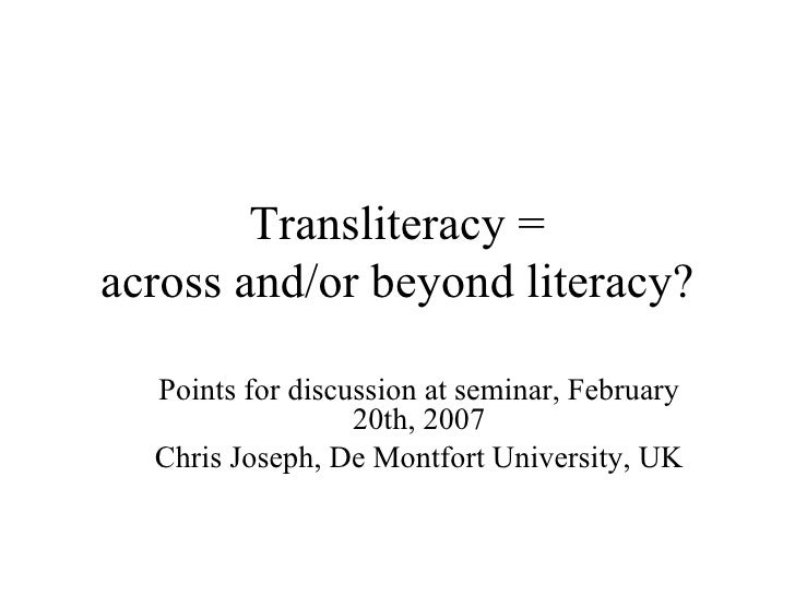 Points for discussion at seminar, February 20th, 2007 Chris Joseph, De Montfort University, UK Transliteracy = across and/...