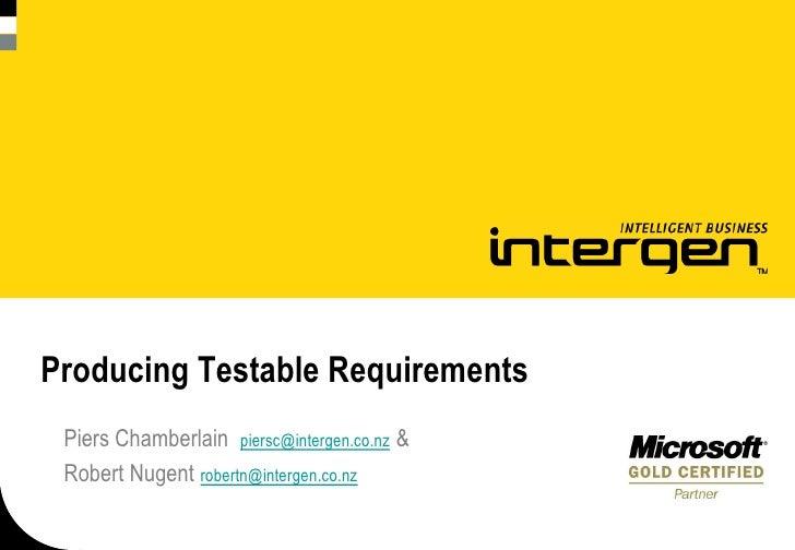 Producing Testable Requirements  Piers Chamberlain piersc@intergen.co.nz &  Robert Nugent robertn@intergen.co.nz