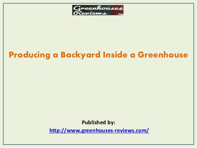 Producing a Backyard Inside a Greenhouse Published by: http://www.greenhouses-reviews.com/