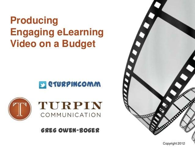 ProducingEngaging eLearningVideo on a Budget       @TurpinComm     Greg Owen-Boger                       Copyright 2012