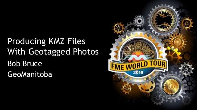 Producing KMZ Files With Geotagged Photos Bob Bruce GeoManitoba