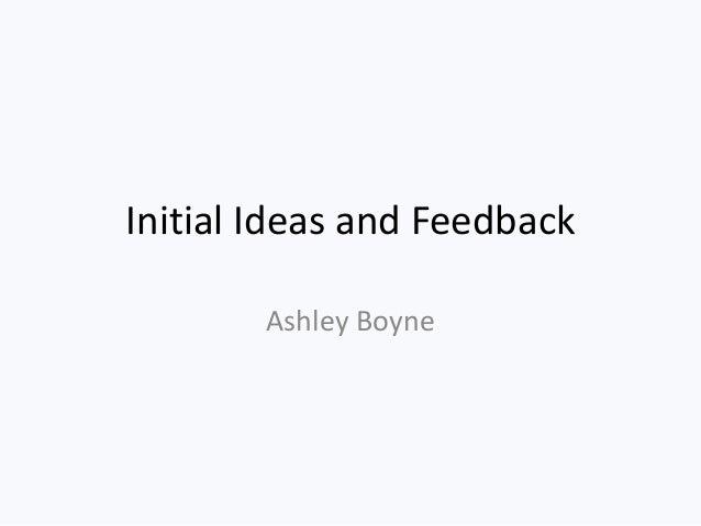 Initial Ideas and Feedback        Ashley Boyne