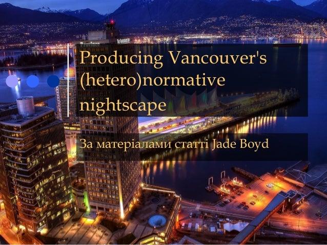 Producing Vancouver's (hetero)normative nightscape За матеріалами статті Jade Boyd