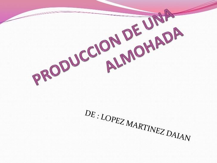 PRODUCCION DE UNA ALMOHADA <br />                                 DE : LOPEZ MARTINEZ DAIAN <br />