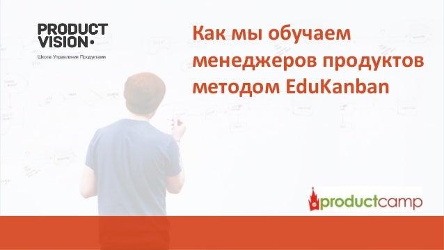 Как мы обучаем менеджеров продуктов методом EduKanban Школа Управления Продуктами