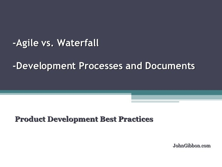 -Agile vs. Waterfall  -Development Processes and Documents  Product Development Best Practices  JohnGibbon.com