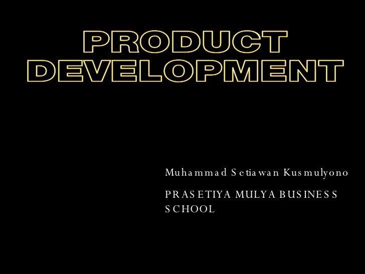 Muhammad Setiawan Kusmulyono PRASETIYA MULYA BUSINESS SCHOOL PRODUCT DEVELOPMENT