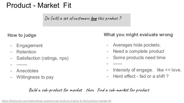 Product - Market Fit How to judge - Engagement - Retention - Satisfaction (ratings, nps) - ------- - Anecdotes - Willingne...