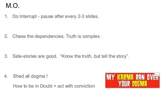 M.O. 1. Do Interrupt - pause after every 2-3 slides. 2. Chase the dependencies. Truth is complex. 3. Side-stories are good...