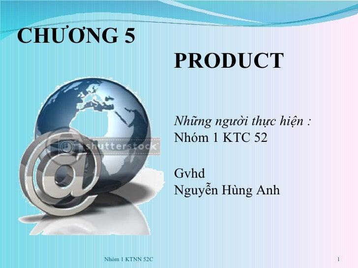 CHƯƠNG 5    PRODUCT Những người thực hiện :  Nhóm 1 KTC 52 Gvhd Nguyễn Hùng Anh Nhóm 1 KTNN 52C