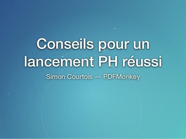 Conseils pour un lancement PH réussi Simon Courtois — PDFMonkey