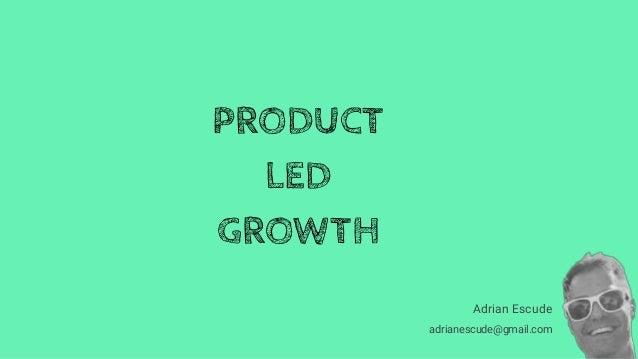 Adrian Escude adrianescude@gmail.com PRODUCT LED GROWTH