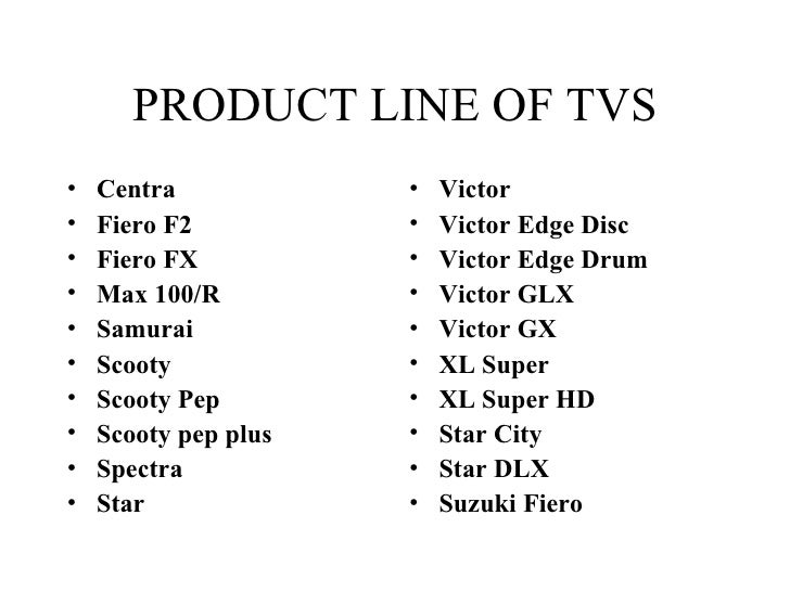 PRODUCT LINE OF TVS <ul><li>Centra  </li></ul><ul><li>Fiero F2  </li></ul><ul><li>Fiero FX  </li></ul><ul><li>Max 100/R  <...