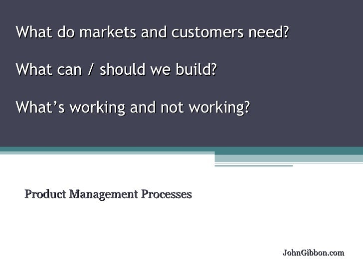 What do markets and customers need?  What can / should we build? What's working and not working? Product Management Proces...