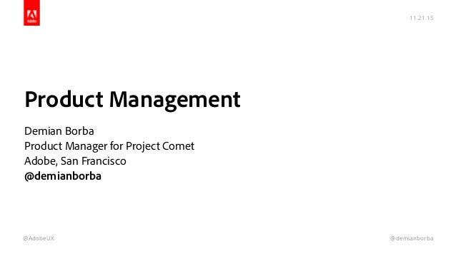 11.21.15 @AdobeUX @demianborba Product Management  Demian Borba Product Manager for Project Comet Adobe, San Francisco @...