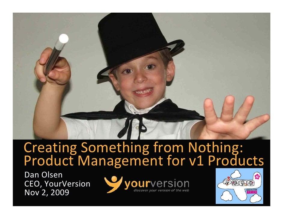 CreatingSomethingfromNothing: ProductManagementforv1Products DanOlsen CEO,YourVersion Nov2,2009                ...