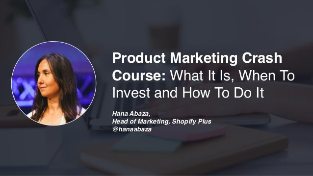 Product Marketing Crash Course: What It Is, When To Invest and How To Do It Hana Abaza, Head of Marketing, Shopify Plus @h...
