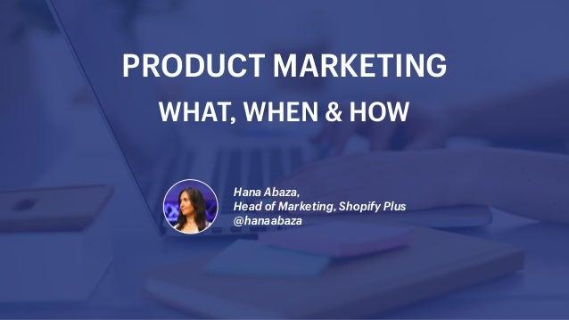 Hana Abaza, Head of Marketing, Shopify Plus @hanaabaza PRODUCT MARKETING WHAT, WHEN & HOW