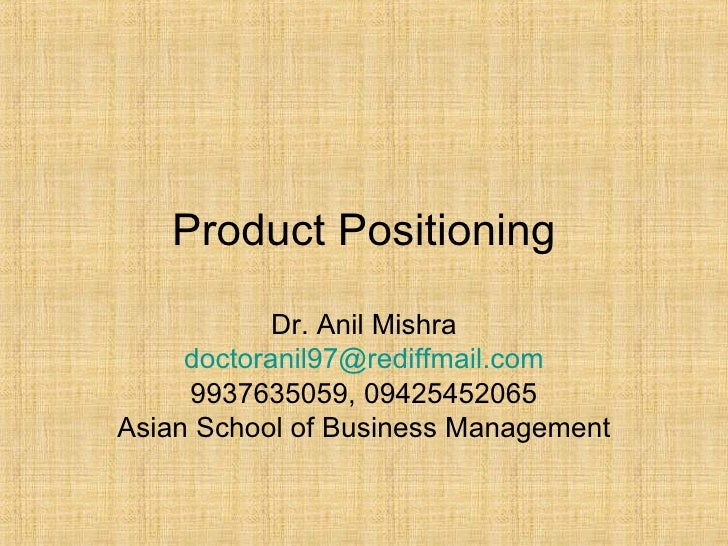 Product Positioning Dr. Anil Mishra [email_address] 9937635059, 09425452065 Asian School of Business Management