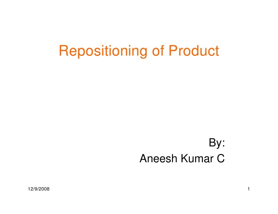 Repositioning of Product                                        By:                         Aneesh Kumar C  12/9/2008     ...