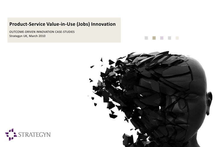 Product-Service Value-in-Use (Jobs) Innovation OUTCOME-DRIVEN INNOVATION CASE-STUDIES Strategyn UK, March 2010