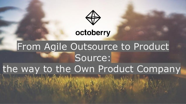 From Agile Outsource to Product Source: the way to the Own Product Company