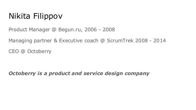 Nikita Filippov Product Manager @ Begun.ru, 2006 - 2008 Managing partner & Executive coach @ ScrumTrek 2008 - 2014 CEO @ O...