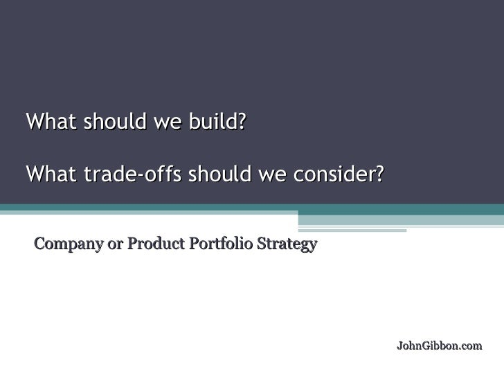 What should we build? What trade-offs should we consider? Company or Product Portfolio Strategy JohnGibbon.com