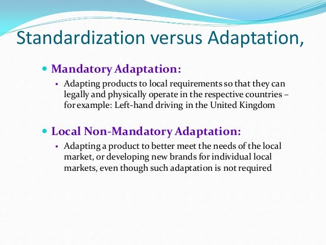 reasons for product standardization or adaptation Request pdf on researchgate | standardization versus adaptation of international marketing strategy: an integrative assessment of the empirical research | despite 40 years of debate on international marketing strategy standardization vs adaptation, extant empirical research is too fragmented to yield clear insights.