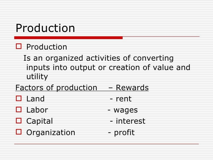 Production <ul><li>Production  </li></ul><ul><li>Is an organized activities of converting inputs into output or creation o...