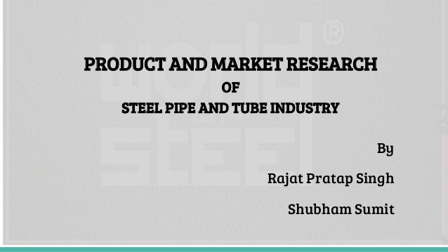 PRODUCT AND MARKET RESEARCH OF STEEL PIPE AND TUBE INDUSTRY By Rajat Pratap Singh Shubham Sumit