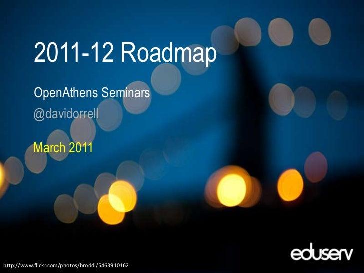 2011-12 Roadmap<br />OpenAthensSeminars<br />@davidorrell<br />March 2011<br />http://www.flickr.com/photos/broddi/5463910...