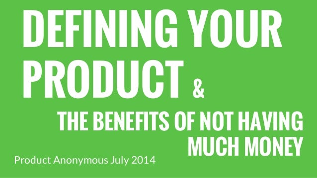 DEFINING YOUR PRODUCT & THE BENEFITS OF NOT HAVING MUCH MONEYProduct Anonymous July 2014