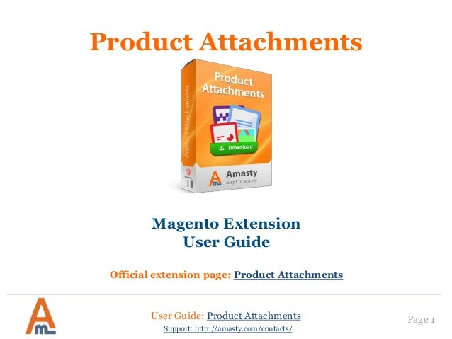 User Guide: Product Attachments Page 1 Support: http://amasty.com/contacts/ Product Attachments Magento Extension User Gui...