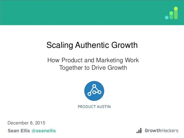 Scaling Authentic Growth How Product and Marketing Work Together to Drive Growth December 8, 2015